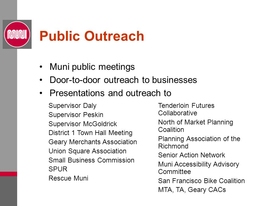 Public Outreach Muni public meetings Door-to-door outreach to businesses Presentations and outreach to Supervisor Daly Supervisor Peskin Supervisor McGoldrick District 1 Town Hall Meeting Geary Merchants Association Union Square Association Small Business Commission SPUR Rescue Muni Tenderloin Futures Collaborative North of Market Planning Coalition Planning Association of the Richmond Senior Action Network Muni Accessibility Advisory Committee San Francisco Bike Coalition MTA, TA, Geary CACs