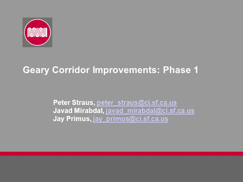 Geary Corridor Improvements: Phase 1 Peter Straus, peter_straus@ci.sf.ca.uspeter_straus@ci.sf.ca.us Javad Mirabdal, javad_mirabdal@ci.sf.ca.usjavad_mi