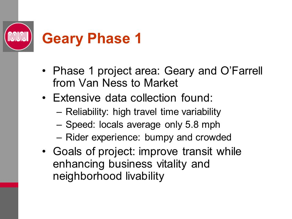 Geary Phase 1 Phase 1 project area: Geary and O'Farrell from Van Ness to Market Extensive data collection found: –Reliability: high travel time variability –Speed: locals average only 5.8 mph –Rider experience: bumpy and crowded Goals of project: improve transit while enhancing business vitality and neighborhood livability