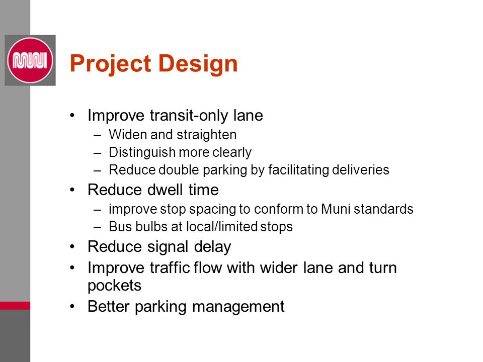 Project Design Improve transit-only lane –Widen and straighten –Distinguish more clearly –Reduce double parking by facilitating deliveries Reduce dwell time –improve stop spacing to conform to Muni standards –Bus bulbs at local/limited stops Reduce signal delay Improve traffic flow with wider lane and turn pockets Better parking management