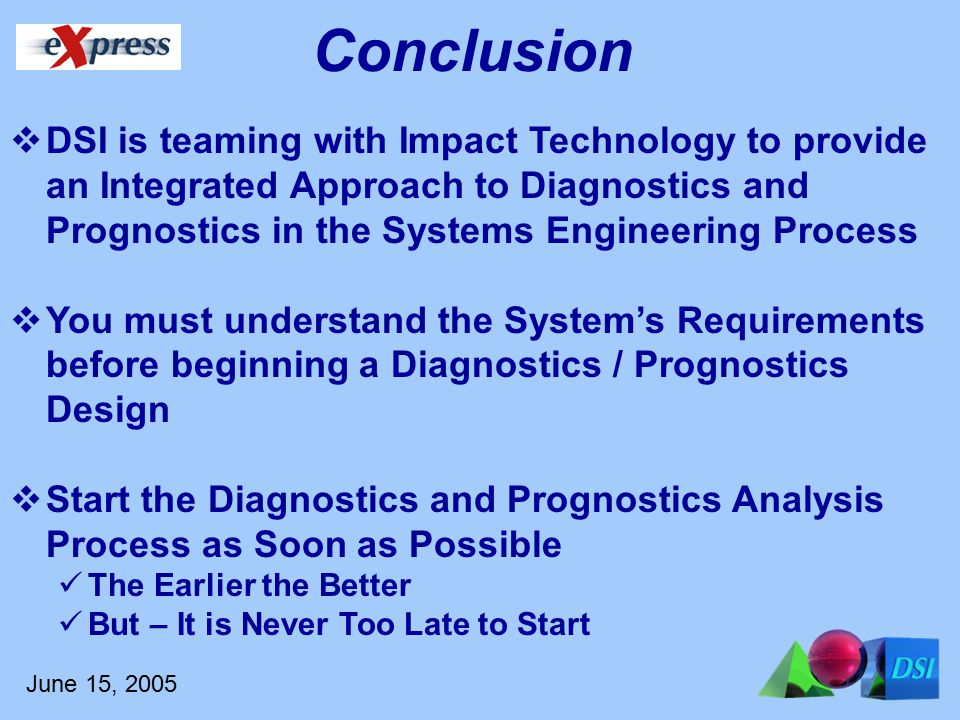 June 15, 2005 Conclusion  DSI is teaming with Impact Technology to provide an Integrated Approach to Diagnostics and Prognostics in the Systems Engineering Process  You must understand the System's Requirements before beginning a Diagnostics / Prognostics Design  Start the Diagnostics and Prognostics Analysis Process as Soon as Possible The Earlier the Better But – It is Never Too Late to Start