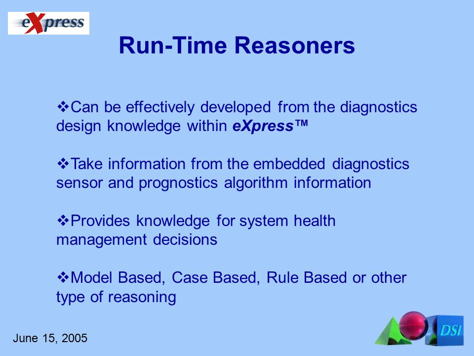 June 15, 2005  Can be effectively developed from the diagnostics design knowledge within eXpress™  Take information from the embedded diagnostics sensor and prognostics algorithm information  Provides knowledge for system health management decisions  Model Based, Case Based, Rule Based or other type of reasoning Run-Time Reasoners