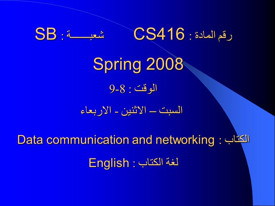 رقم المادة : CS416 شعبـــــــة : SB Spring 2008 Spring 2008 الوقت : 8-9 السبت – الاثنين - الاربعاء السبت – الاثنين - الاربعاء الكتاب : Data communicat