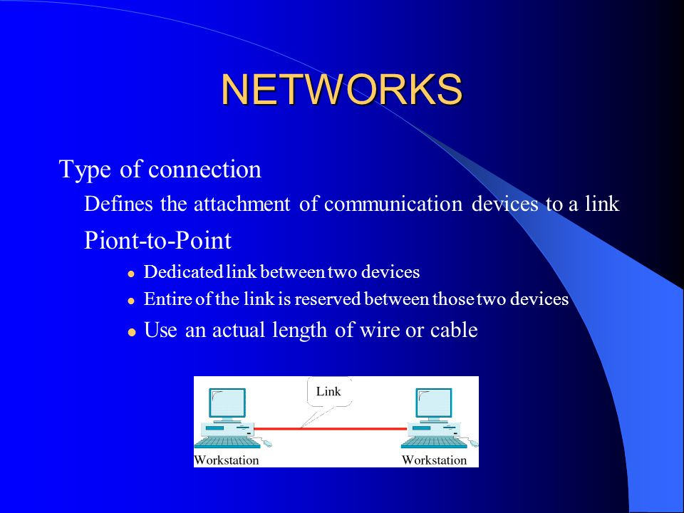 NETWORKS Type of connection Defines the attachment of communication devices to a link Piont-to-Point Dedicated link between two devices Entire of the link is reserved between those two devices Use an actual length of wire or cable