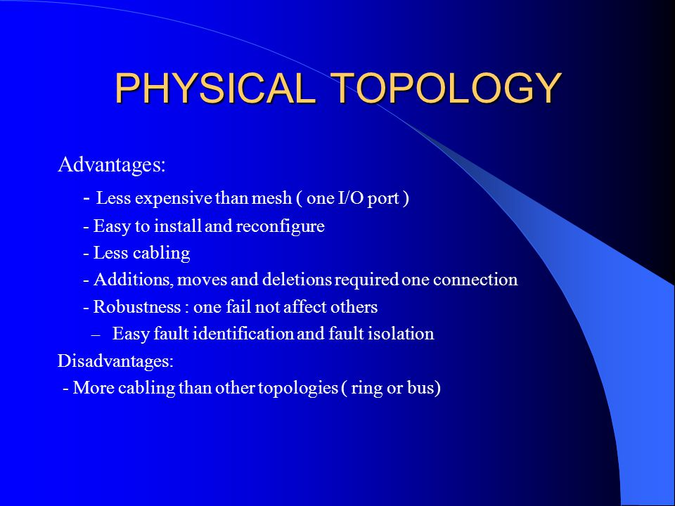 PHYSICAL TOPOLOGY Advantages: - Less expensive than mesh ( one I/O port ) - Easy to install and reconfigure - Less cabling - Additions, moves and deletions required one connection - Robustness : one fail not affect others – Easy fault identification and fault isolation Disadvantages: - More cabling than other topologies ( ring or bus)