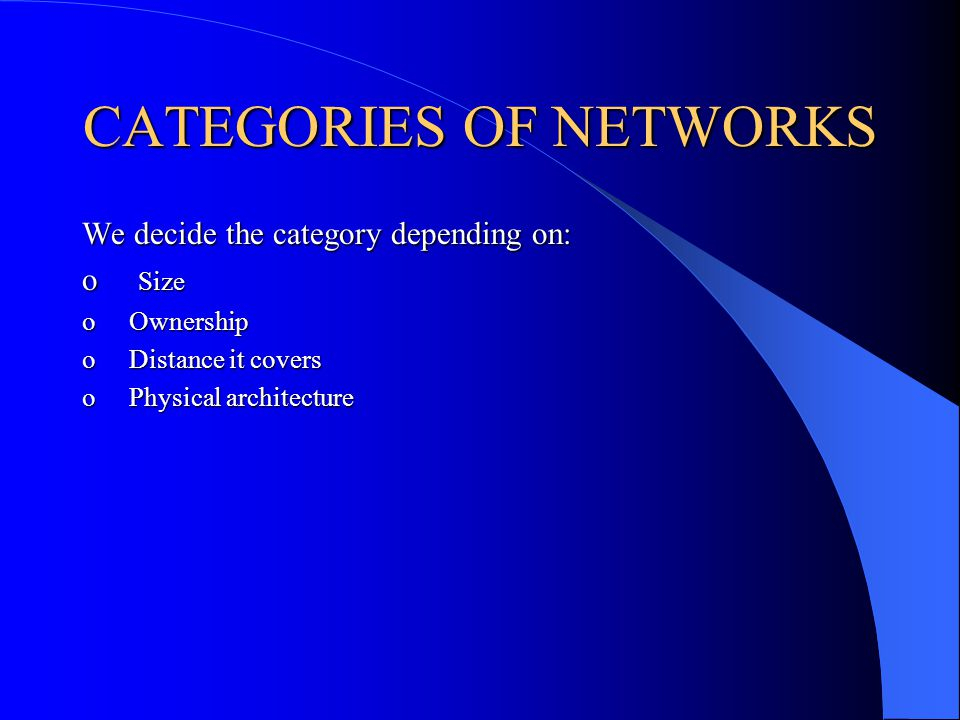 CATEGORIES OF NETWORKS We decide the category depending on: o Size o Ownership o Distance it covers o Physical architecture