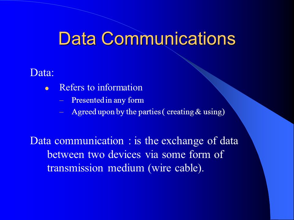 Data Communications Data: Refers to information –Presented in any form –Agreed upon by the parties ( creating & using) Data communication : is the exchange of data between two devices via some form of transmission medium (wire cable).