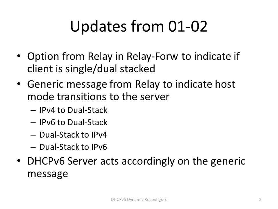 Updates from 01-02 Option from Relay in Relay-Forw to indicate if client is single/dual stacked Generic message from Relay to indicate host mode transitions to the server – IPv4 to Dual-Stack – IPv6 to Dual-Stack – Dual-Stack to IPv4 – Dual-Stack to IPv6 DHCPv6 Server acts accordingly on the generic message DHCPv6 Dynamic Reconfigure2