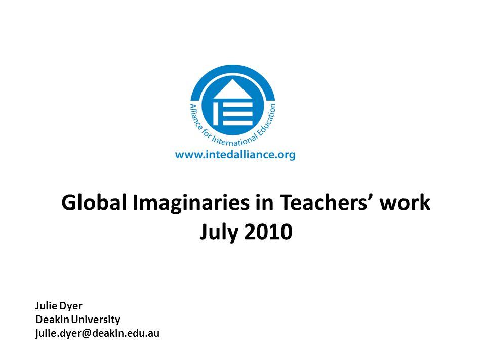 Global Imaginaries in Teachers' work July 2010 Julie Dyer Deakin University julie.dyer@deakin.edu.au