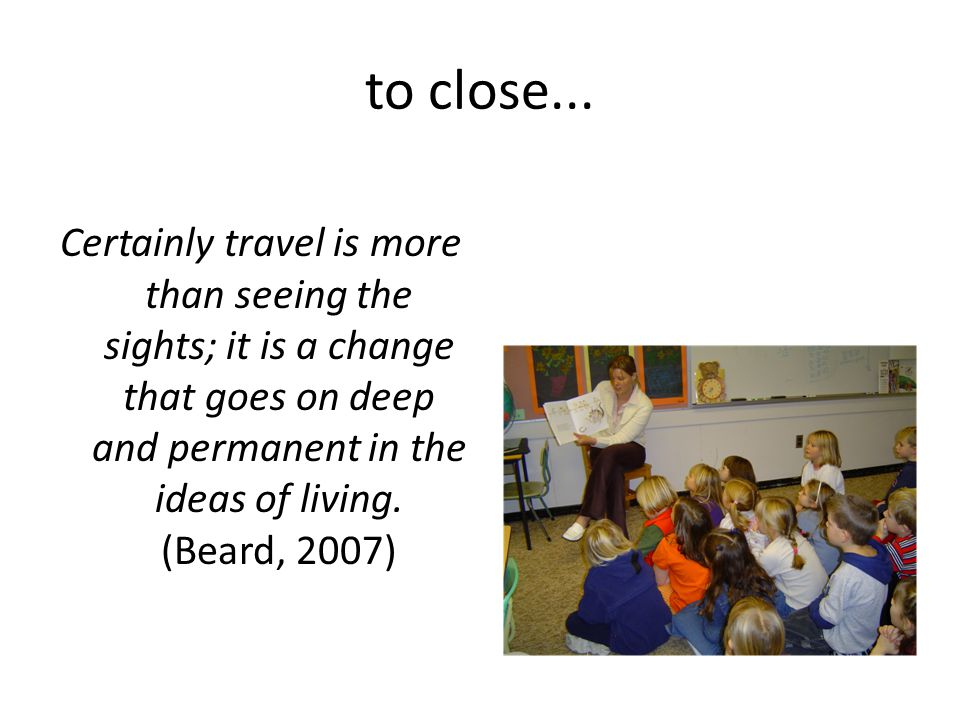 to close... Certainly travel is more than seeing the sights; it is a change that goes on deep and permanent in the ideas of living. (Beard, 2007)