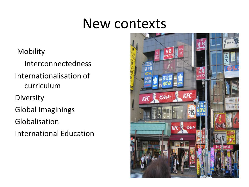 New contexts Mobility Interconnectedness Internationalisation of curriculum Diversity Global Imaginings Globalisation International Education