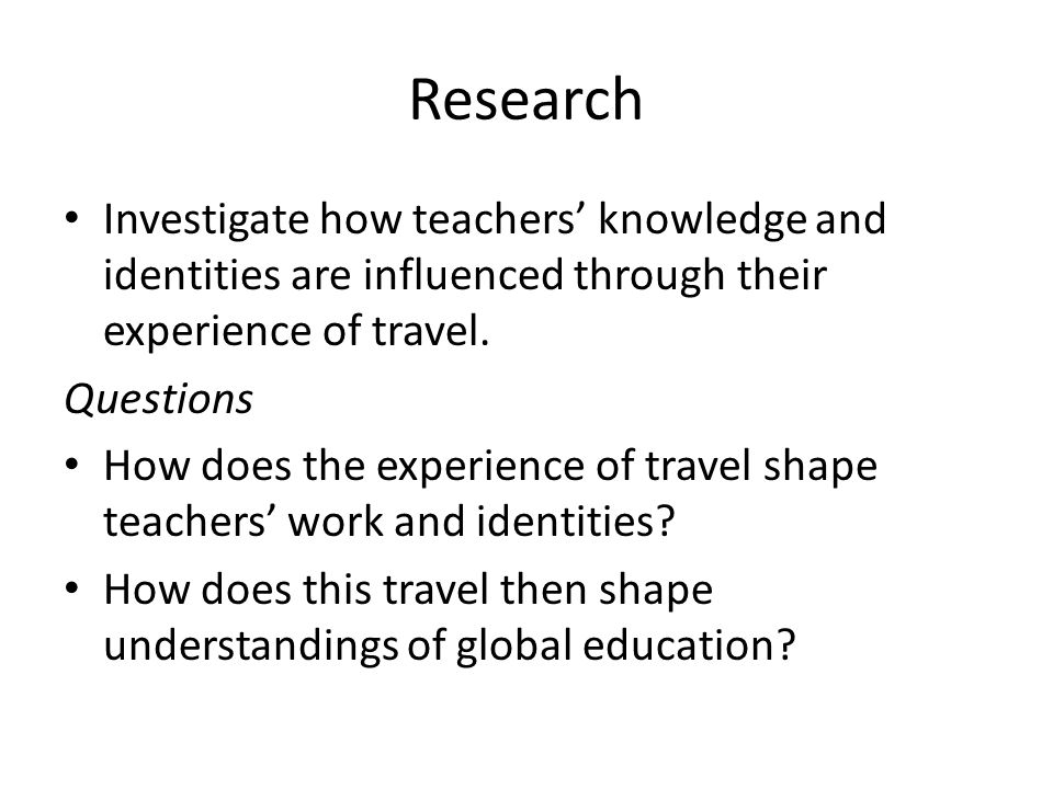 Research Investigate how teachers' knowledge and identities are influenced through their experience of travel.
