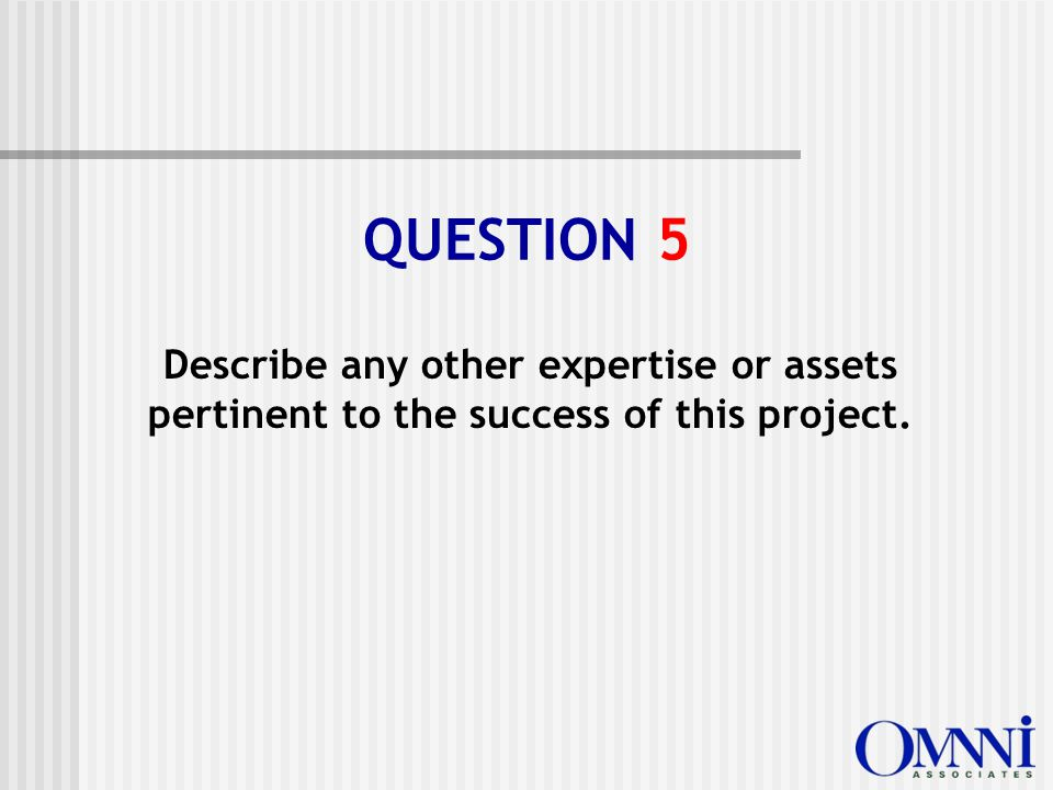 Describe any other expertise or assets pertinent to the success of this project. QUESTION 5