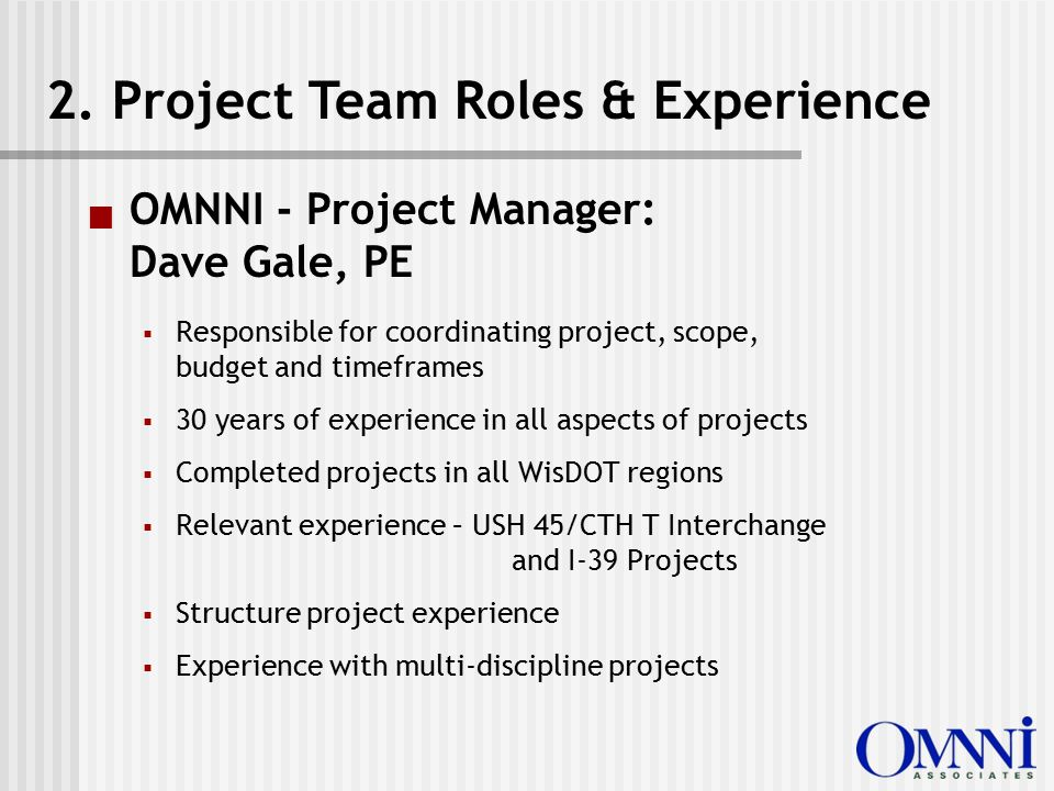  OMNNI - Project Manager: Dave Gale, PE  Responsible for coordinating project, scope, budget and timeframes  30 years of experience in all aspects of projects  Completed projects in all WisDOT regions  Relevant experience – USH 45/CTH T Interchange and I-39 Projects  Structure project experience  Experience with multi-discipline projects 2.