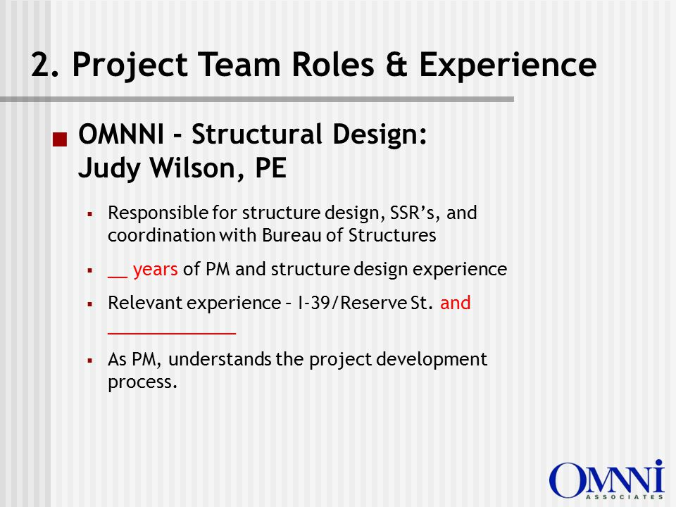  OMNNI - Structural Design: Judy Wilson, PE  Responsible for structure design, SSR's, and coordination with Bureau of Structures  __ years of PM and structure design experience  Relevant experience – I-39/Reserve St.