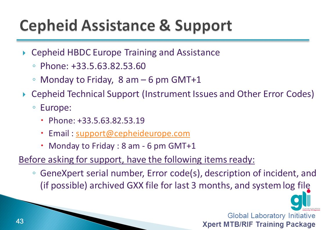 Global Laboratory Initiative Xpert MTB/RIF Training Package -43-  Cepheid HBDC Europe Training and Assistance ◦ Phone: +33.5.63.82.53.60 ◦ Monday to Friday, 8 am – 6 pm GMT+1  Cepheid Technical Support (Instrument Issues and Other Error Codes) ◦ Europe:  Phone: +33.5.63.82.53.19  Email : support@cepheideurope.comsupport@cepheideurope.com  Monday to Friday : 8 am - 6 pm GMT+1 Before asking for support, have the following items ready: ◦ GeneXpert serial number, Error code(s), description of incident, and (if possible) archived GXX file for last 3 months, and system log file