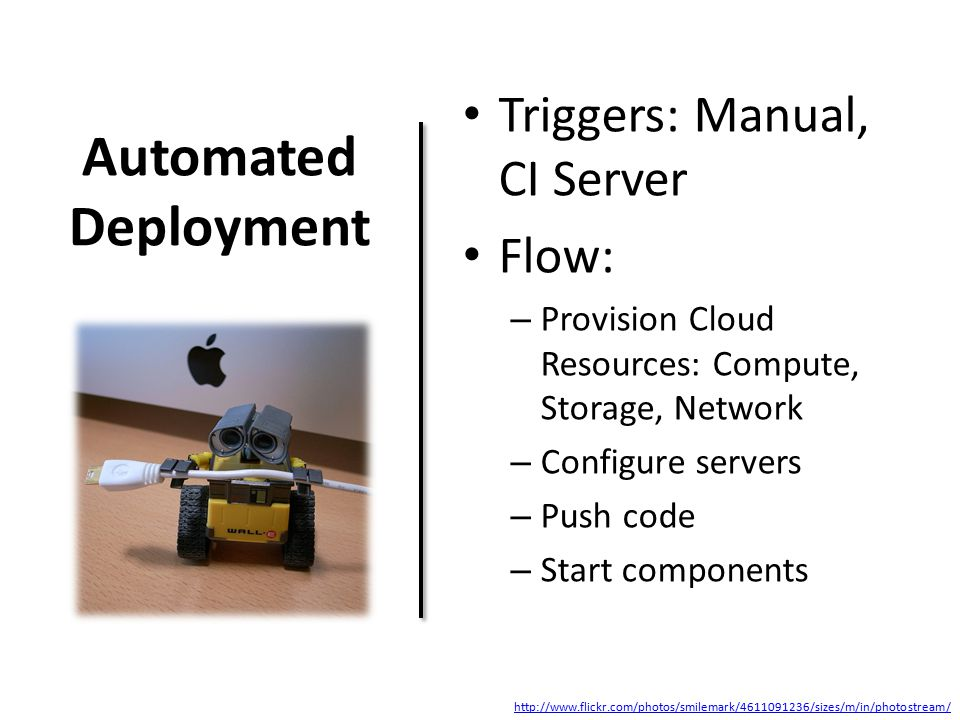 Automated Deployment Triggers: Manual, CI Server Flow: – Provision Cloud Resources: Compute, Storage, Network – Configure servers – Push code – Start