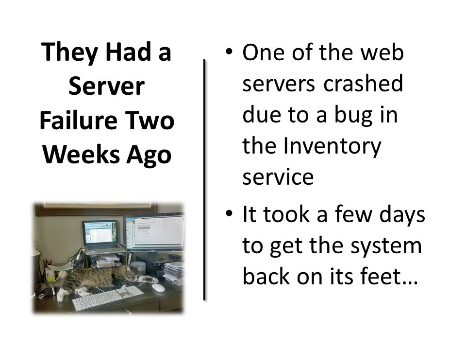 They Had a Server Failure Two Weeks Ago One of the web servers crashed due to a bug in the Inventory service It took a few days to get the system back