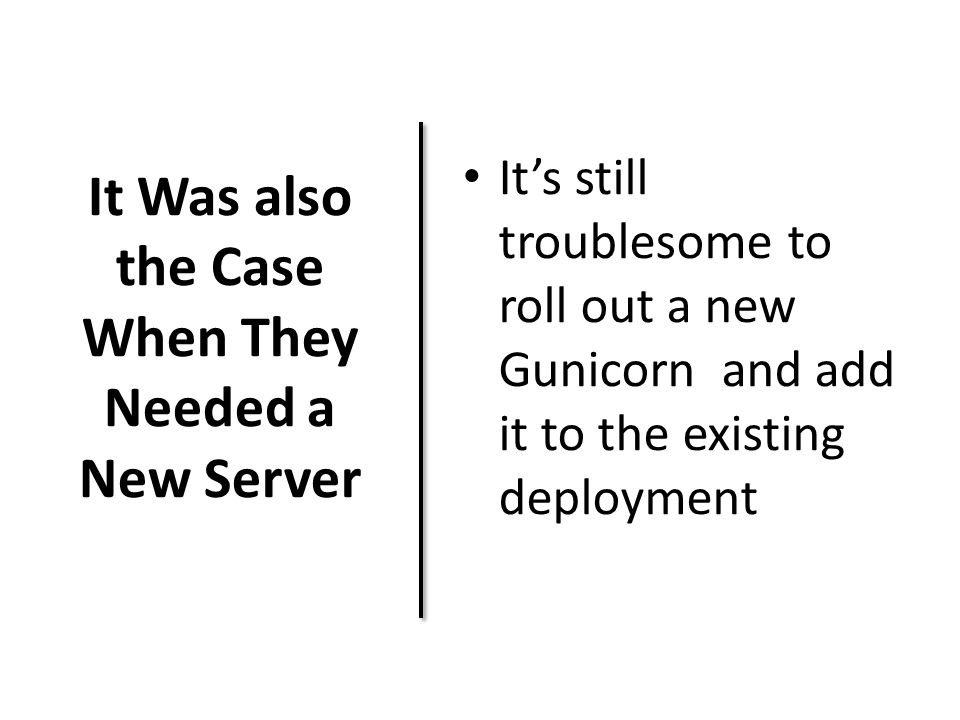 It Was also the Case When They Needed a New Server It's still troublesome to roll out a new Gunicorn and add it to the existing deployment