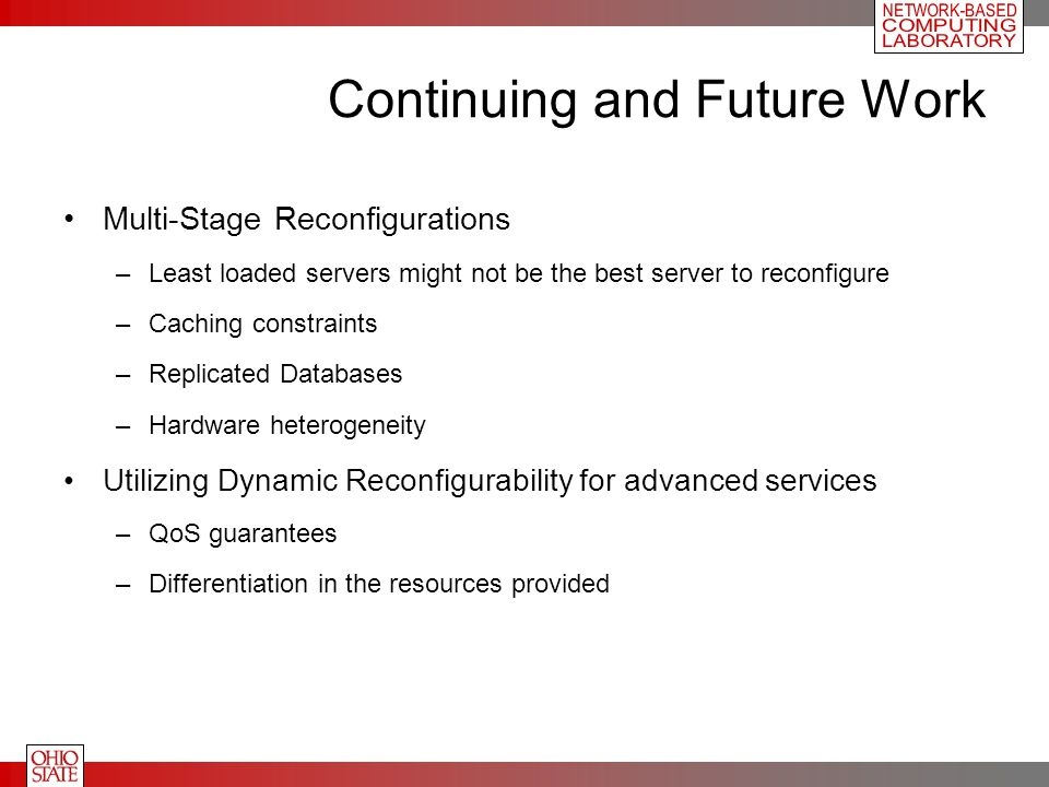 Continuing and Future Work Multi-Stage Reconfigurations –Least loaded servers might not be the best server to reconfigure –Caching constraints –Replicated Databases –Hardware heterogeneity Utilizing Dynamic Reconfigurability for advanced services –QoS guarantees –Differentiation in the resources provided