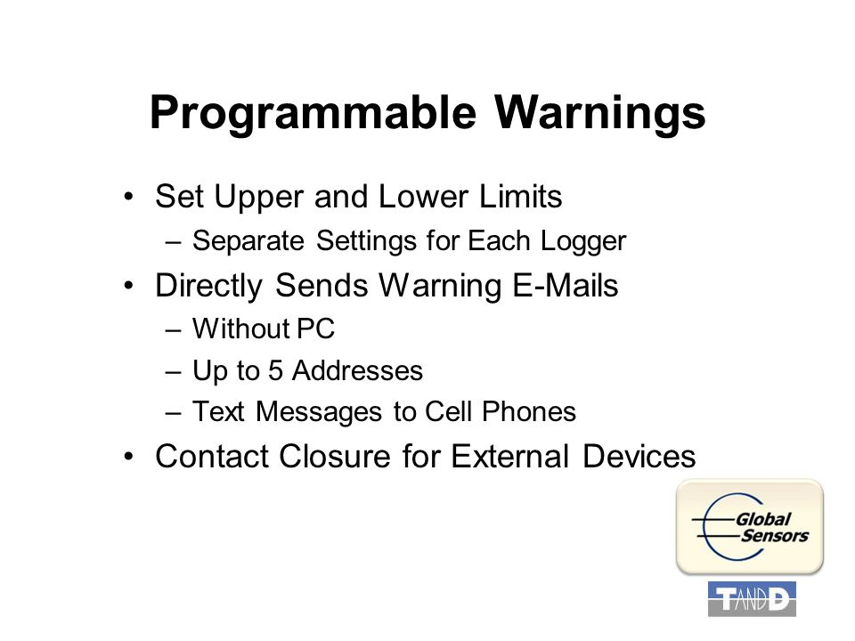 Programmable Warnings Set Upper and Lower Limits –Separate Settings for Each Logger Directly Sends Warning E-Mails –Without PC –Up to 5 Addresses –Text Messages to Cell Phones Contact Closure for External Devices