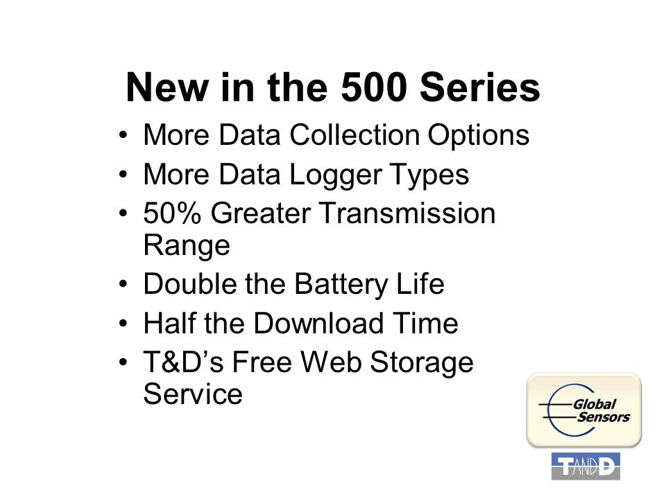 New in the 500 Series More Data Collection Options More Data Logger Types 50% Greater Transmission Range Double the Battery Life Half the Download Time T&D's Free Web Storage Service