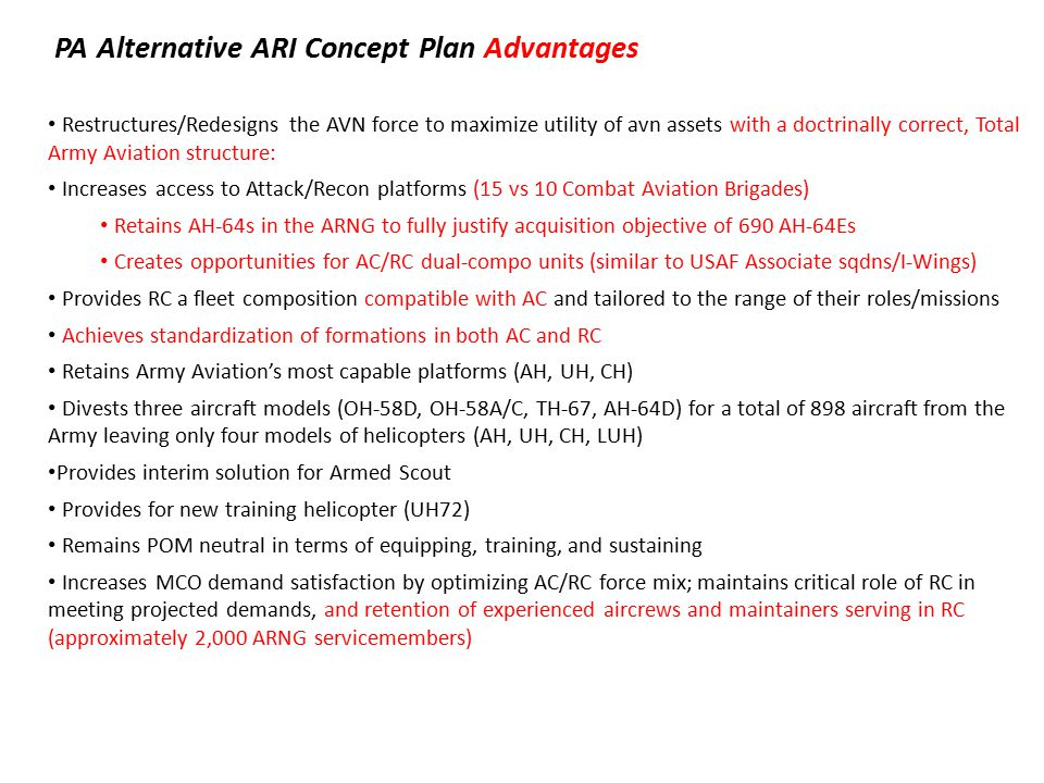 PA Alternative ARI Concept Plan Advantages Restructures/Redesigns the AVN force to maximize utility of avn assets with a doctrinally correct, Total Army Aviation structure: Increases access to Attack/Recon platforms (15 vs 10 Combat Aviation Brigades) Retains AH-64s in the ARNG to fully justify acquisition objective of 690 AH-64Es Creates opportunities for AC/RC dual-compo units (similar to USAF Associate sqdns/I-Wings) Provides RC a fleet composition compatible with AC and tailored to the range of their roles/missions Achieves standardization of formations in both AC and RC Retains Army Aviation's most capable platforms (AH, UH, CH) Divests three aircraft models (OH-58D, OH-58A/C, TH-67, AH-64D) for a total of 898 aircraft from the Army leaving only four models of helicopters (AH, UH, CH, LUH) Provides interim solution for Armed Scout Provides for new training helicopter (UH72) Remains POM neutral in terms of equipping, training, and sustaining Increases MCO demand satisfaction by optimizing AC/RC force mix; maintains critical role of RC in meeting projected demands, and retention of experienced aircrews and maintainers serving in RC (approximately 2,000 ARNG servicemembers)