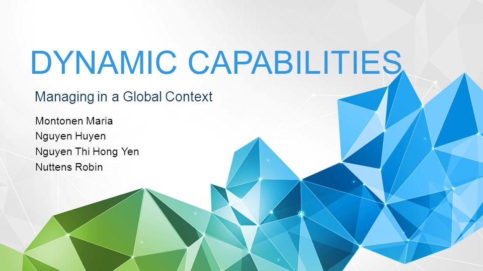 Managing in a Global Context DYNAMIC CAPABILITIES Montonen Maria Nguyen Huyen Nguyen Thi Hong Yen Nuttens Robin