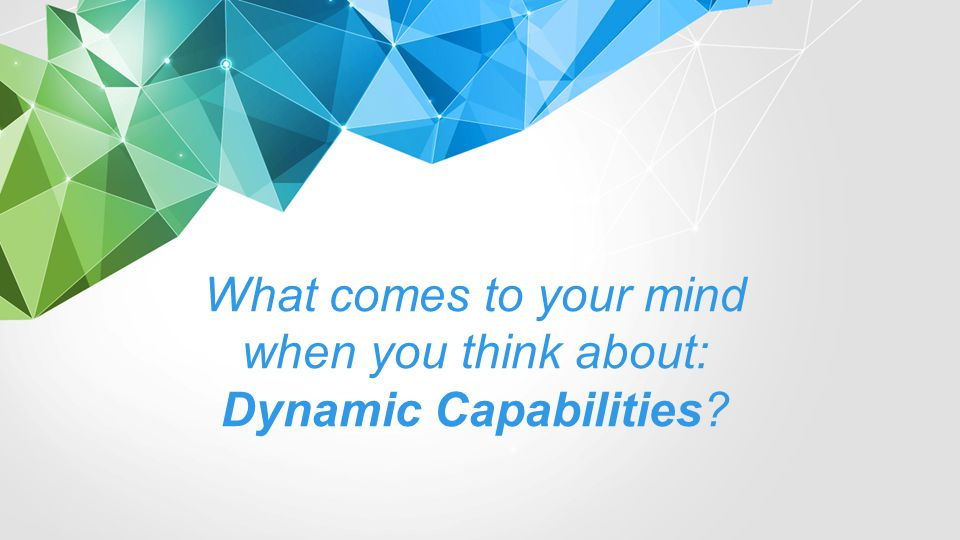 What comes to your mind when you think about: Dynamic Capabilities?
