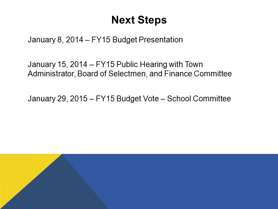Next Steps January 8, 2014 – FY15 Budget Presentation January 15, 2014 – FY15 Public Hearing with Town Administrator, Board of Selectmen, and Finance Committee January 29, 2015 – FY15 Budget Vote – School Committee