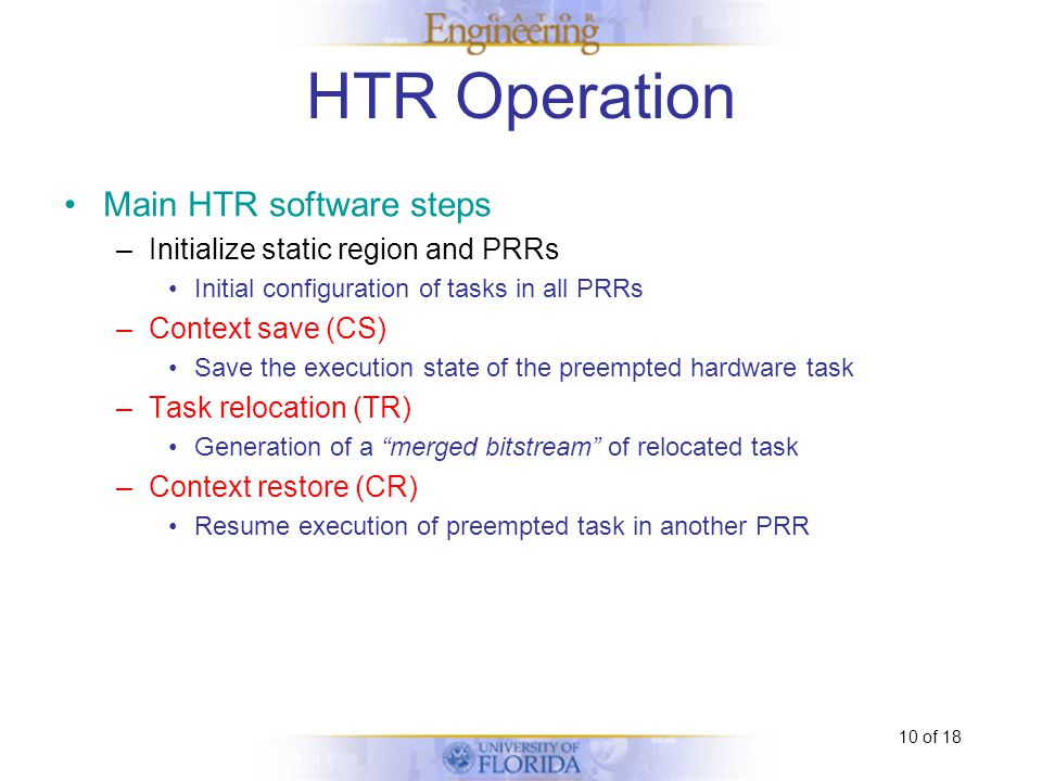 10 of 18 HTR Operation Still Busy Context Save Context Save Context Restore M2 PRR4 M3 PRR3 M6 PRR4 M5 PRR3 M4 PRR2 M5 PRR2 M1 PRR1 Task Relocation M2 PRR1 Still Busy Resume Operation Use initial partial bitstream Resume Operation Use initial partial bitstream Task Relocation Context Restore Main HTR software steps –Initialize static region and PRRs Initial configuration of tasks in all PRRs –Context save (CS) Save the execution state of the preempted hardware task –Task relocation (TR) Generation of a merged bitstream of relocated task –Context restore (CR) Resume execution of preempted task in another PRR