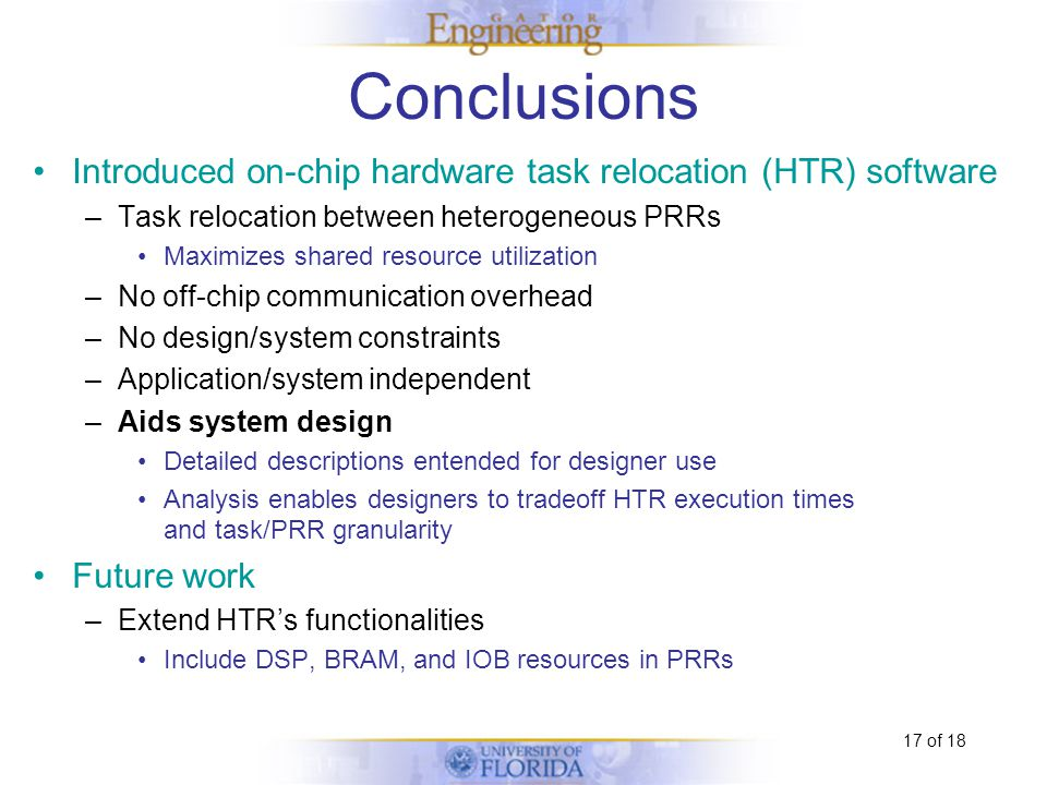 17 of 18 Conclusions Introduced on-chip hardware task relocation (HTR) software –Task relocation between heterogeneous PRRs Maximizes shared resource utilization –No off-chip communication overhead –No design/system constraints –Application/system independent –Aids system design Detailed descriptions entended for designer use Analysis enables designers to tradeoff HTR execution times and task/PRR granularity Future work –Extend HTR's functionalities Include DSP, BRAM, and IOB resources in PRRs