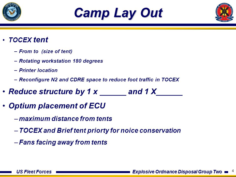 US Fleet Forces Explosive Ordnance Disposal Group Two Camp Lay Out TOCEX tent –From to (size of tent) –Rotating workstation 180 degrees –Printer location –Reconfigure N2 and CDRE space to reduce foot traffic in TOCEX Reduce structure by 1 x ______ and 1 X______ Optium placement of ECU –maximum distance from tents –TOCEX and Brief tent priorty for noice conservation –Fans facing away from tents 5