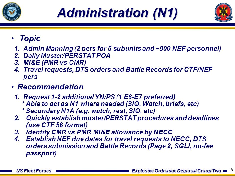 US Fleet Forces Explosive Ordnance Disposal Group Two Administration (N1) Topic 1.Admin Manning (2 pers for 5 subunits and ~900 NEF personnel) 2.Daily Muster/PERSTAT POA 3.MI&E (PMR vs CMR) 4.Travel requests, DTS orders and Battle Records for CTF/NEF pers Recommendation 1.Request 1-2 additional YN/PS (1 E6-E7 preferred) * Able to act as N1 where needed (SIQ, Watch, briefs, etc) * Secondary N1A (e.g.