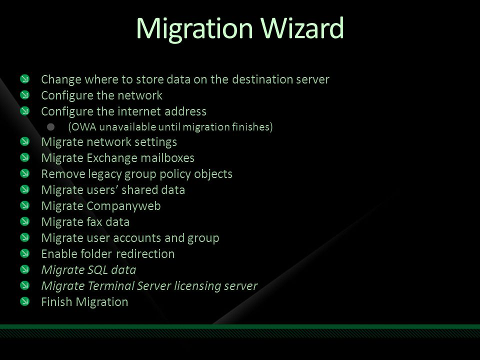 Migration Wizard Change where to store data on the destination server Configure the network Configure the internet address (OWA unavailable until migration finishes) Migrate network settings Migrate Exchange mailboxes Remove legacy group policy objects Migrate users' shared data Migrate Companyweb Migrate fax data Migrate user accounts and group Enable folder redirection Migrate SQL data Migrate Terminal Server licensing server Finish Migration