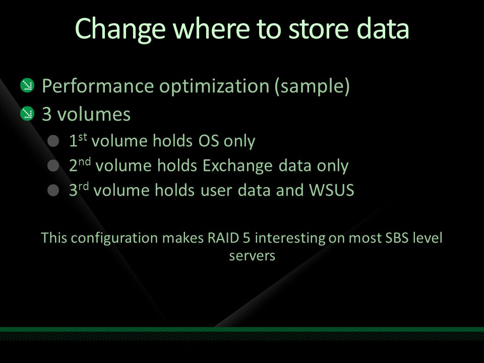Change where to store data Performance optimization (sample) 3 volumes 1 st volume holds OS only 2 nd volume holds Exchange data only 3 rd volume hold