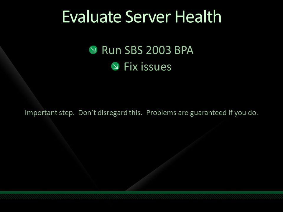 Evaluate Server Health Run SBS 2003 BPA Fix issues Important step. Don't disregard this. Problems are guaranteed if you do.