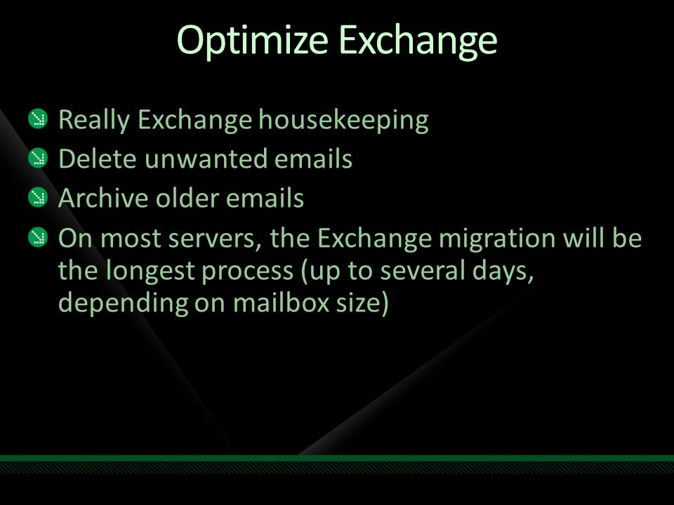 Optimize Exchange Really Exchange housekeeping Delete unwanted emails Archive older emails On most servers, the Exchange migration will be the longest