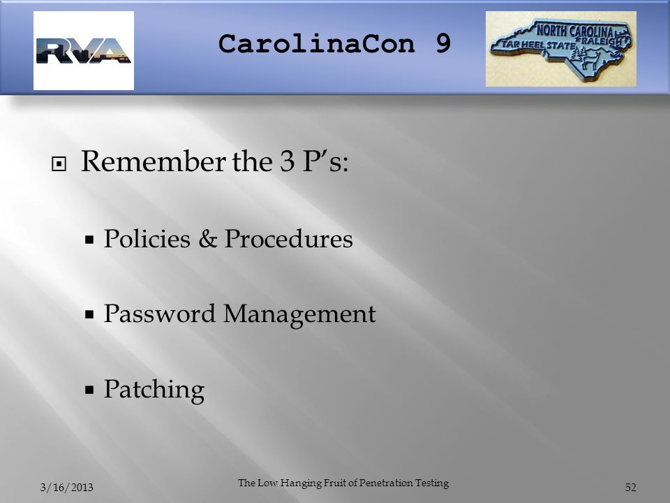 CarolinaCon 9  Remember the 3 P's:  Policies & Procedures  Password Management  Patching 3/16/2013 The Low Hanging Fruit of Penetration Testing 52