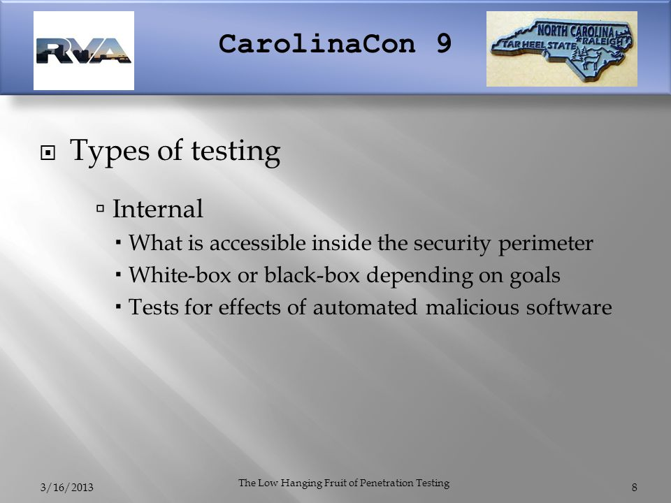 CarolinaCon 9  Types of testing  Internal  What is accessible inside the security perimeter  White-box or black-box depending on goals  Tests for