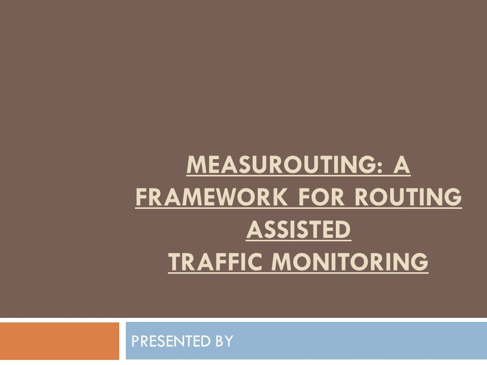 MEASUROUTING: A FRAMEWORK FOR ROUTING ASSISTED TRAFFIC MONITORING PRESENTED BY