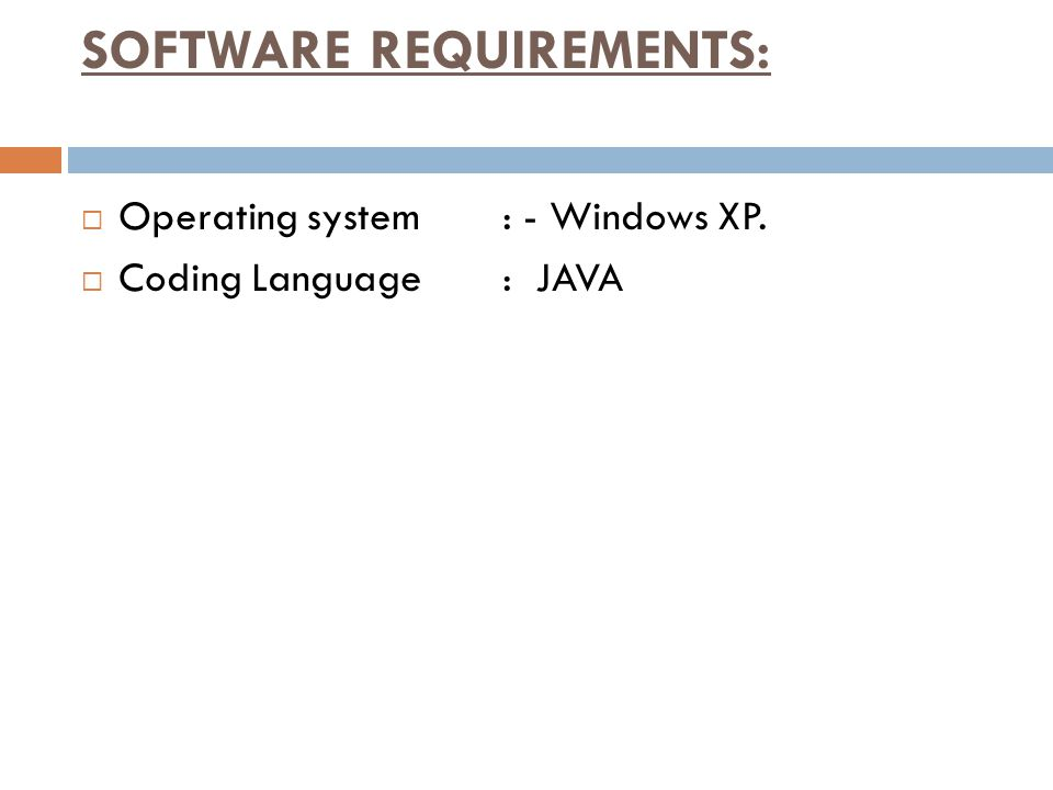 SOFTWARE REQUIREMENTS:  Operating system : - Windows XP.  Coding Language: JAVA