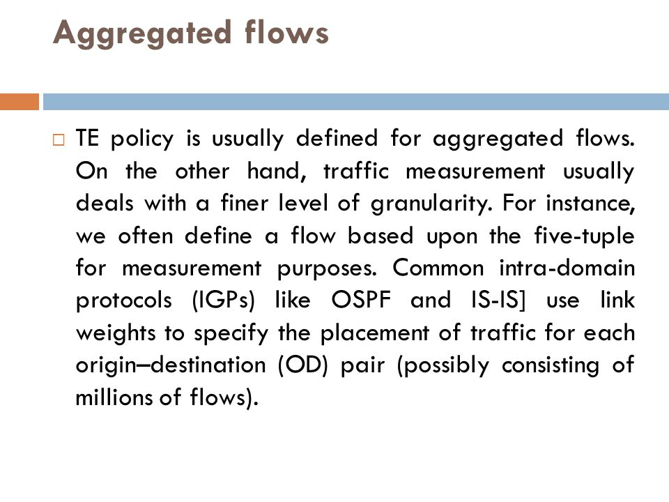Aggregated flows  TE policy is usually defined for aggregated flows. On the other hand, traffic measurement usually deals with a finer level of granu