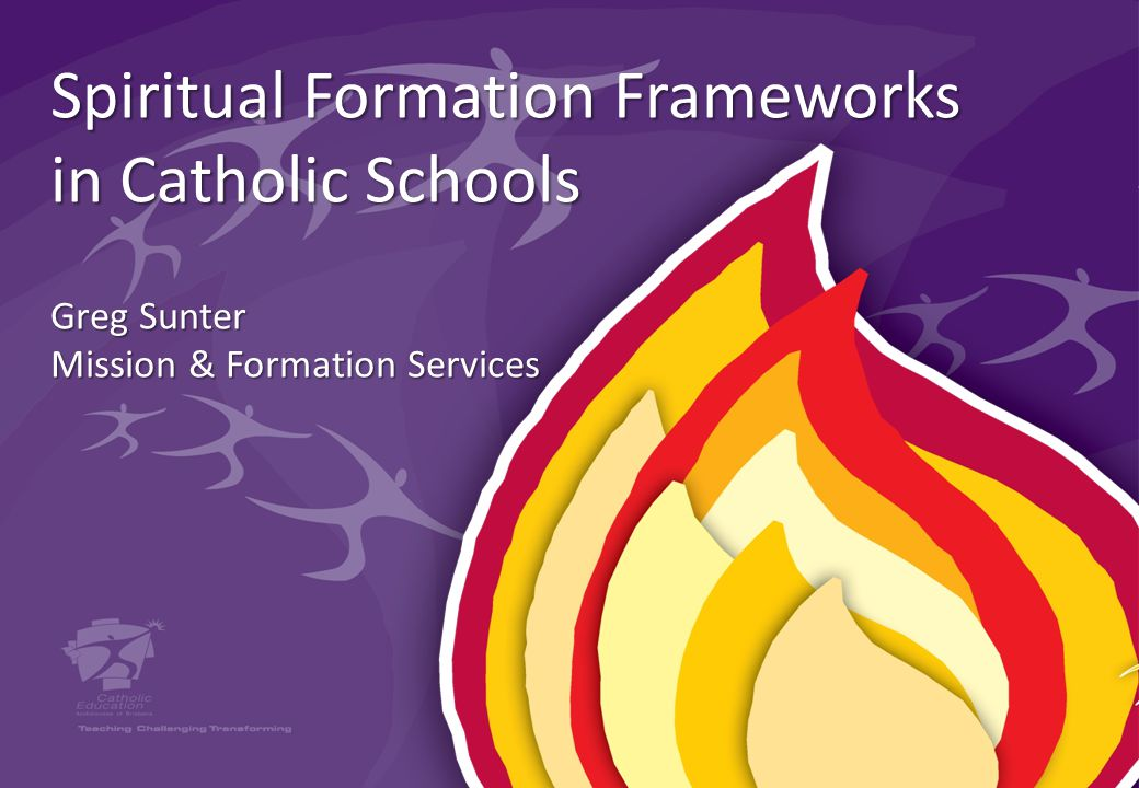 Spiritual Formation Frameworks in Catholic Schools Greg Sunter Mission & Formation Services