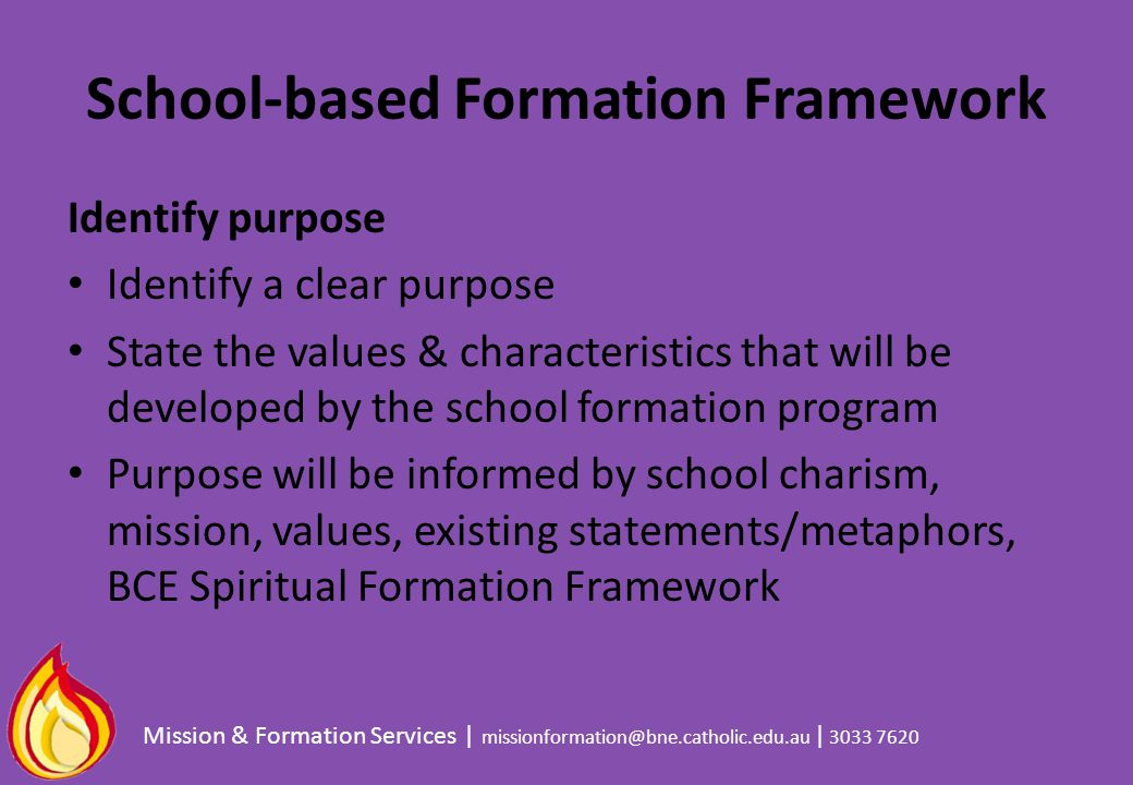 School-based Formation Framework Identify purpose Identify a clear purpose State the values & characteristics that will be developed by the school for