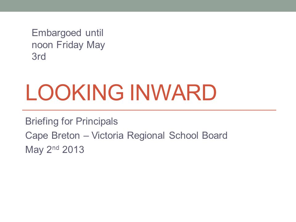 LOOKING INWARD Briefing for Principals Cape Breton – Victoria Regional School Board May 2 nd 2013 Embargoed until noon Friday May 3rd