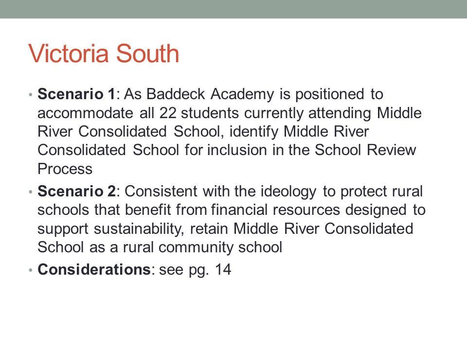 Victoria South Scenario 1: As Baddeck Academy is positioned to accommodate all 22 students currently attending Middle River Consolidated School, identify Middle River Consolidated School for inclusion in the School Review Process Scenario 2: Consistent with the ideology to protect rural schools that benefit from financial resources designed to support sustainability, retain Middle River Consolidated School as a rural community school Considerations: see pg.