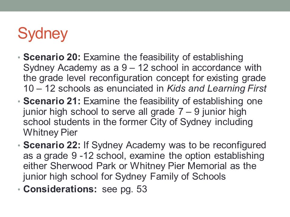 Sydney Scenario 20: Examine the feasibility of establishing Sydney Academy as a 9 – 12 school in accordance with the grade level reconfiguration concept for existing grade 10 – 12 schools as enunciated in Kids and Learning First Scenario 21: Examine the feasibility of establishing one junior high school to serve all grade 7 – 9 junior high school students in the former City of Sydney including Whitney Pier Scenario 22: If Sydney Academy was to be reconfigured as a grade 9 -12 school, examine the option establishing either Sherwood Park or Whitney Pier Memorial as the junior high school for Sydney Family of Schools Considerations: see pg.