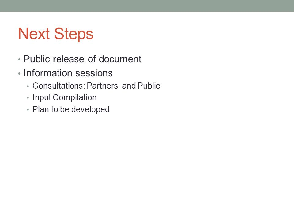 Next Steps Public release of document Information sessions Consultations: Partners and Public Input Compilation Plan to be developed