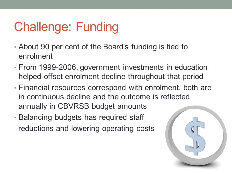 Challenge: Funding About 90 per cent of the Board's funding is tied to enrolment From 1999-2006, government investments in education helped offset enrolment decline throughout that period Financial resources correspond with enrolment, both are in continuous decline and the outcome is reflected annually in CBVRSB budget amounts Balancing budgets has required staff reductions and lowering operating costs